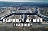 İstanbul Havalimanı Nerede, En Kolay Nasıl Gidilir?
