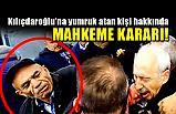 Kılıçdaroğlu'na Saldıran kişi hakkında Karar!