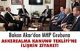 Akar, 'Askeralma Kanunu Teklifi' kapsamında MHP Grubuna Ziyaret