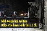 İdlib'te hava saldırıları: 8 ölü
