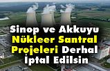 Sinop ve Akkuyu Nükleer Santral Projeleri Derhal İptal Edilsin!