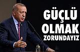 Erdoğan; Güçlü Olmak Zorundayız