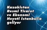 Kazakistan Resmi Ticaret ve Ekonomi Heyeti İstanbul'a geliyor