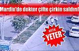 MARDİN'DE DOKTOR ÇİFTE ÇİRKİN SALDIRI