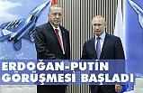 Cumhurbaşkanı Erdoğan - Vladimir Putin görüşmesi başladı