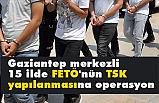 Gaziantep merkezli 15 ilde FETÖ Operasyonu!