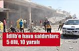İdlib'e Hava Saldırıları: Ölü ve Yaralılar Var