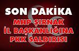 MHP Şırnak İl Başkanlığına alçak saldırı