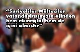 """""""Suriyeliler, vatandaşlarımızın elinden hem ekmeğini hem de işini almıştır"""""""