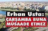 Erhan Usta; Çarşamba, buna müsaade etmez!