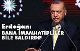 Cumhurbaşkanımız Erdoğan, Bana İmamhatipliler Bile Saldırdı