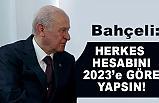 Devlet Bahçeli, Herkes hesabını 2023'e göre yapsın!
