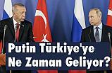 Putin Türkiye'ye Ne Zaman Geliyor?