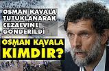 Tutuklanarak Cezaevine Gönderilen Osman Kavala Kimdir?