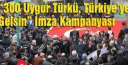"""""""300 Uygur Türkü, Türkiye'ye Gelsin"""" İmza Kampanyası"""