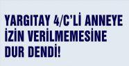 4/C'Lİ ANNEYE İZİN VERİLMEMESİNE DUR DENDİ!