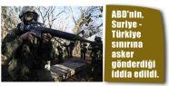 ABD, Suriye - Türkiye sınırına asker mi gönderdi?