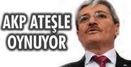 AKP ATEŞLE OYNUYOR