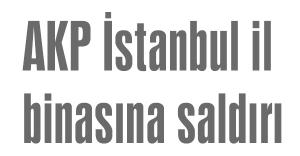 AKP İstanbul il binasına saldırı