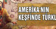 AMERİKA'NIN KEŞFİNDE TÜRKLER