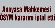 Anayasa Mahkemesi ÖSYM kararını iptal etti