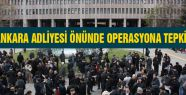 Ankara Adliyesinde Operasyona Tepki Büyüyor!