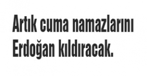 Artık cuma namazlarını Erdoğan kıldıracak.