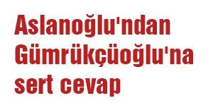 Aslanoğlu'ndan Gümrükçüoğlu'na sert cevap
