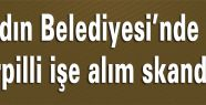 Aydın Belediyesi'nde torpilli işe alım skandalı!