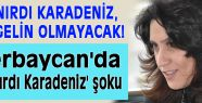 Azerbaycan'da 'Çırpınırdı Karadeniz' şoku