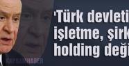 Bahçeli: 'Türk devleti işletme, şirket, holding değildir'