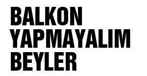 BALKON YAPMAYALIM BEYLER