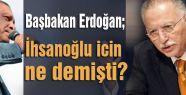 Başbakan Erdoğan; İhsanoğlu icin ne demişti?