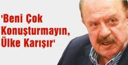 'Beni Çok Konuşturmayın, Ülke Karışır'