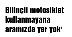 'Bilinçli motosiklet kullanmayana aramızda yer yok'