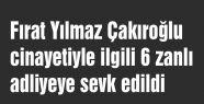 Çakıroğlu cinayetiyle ilgili 6 zanlı adliyeye gönderildi...