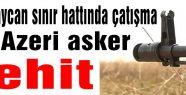 Çatışmada Azeri asker şehit oldu