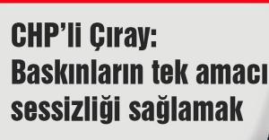 CHP'li Çıray: Baskınların tek amacı sessizliği sağlamak