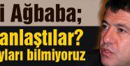 CHP'li Ağbaba; Anlaştılar ne anlaştıklarını bilmiyoruz