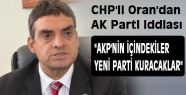 """CHP'li Oran; """"AKP'nin içindekiler yeni parti kuracak"""""""