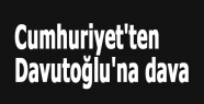 Cumhuriyet'ten Davutoğlu'na dava