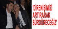 'DİRENİŞİMİZİ ARTIRARAK SÜRDÜRECEĞİZ''