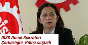 DİSK Genel Sekreteri  Polisi suçladı