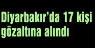 Diyarbakır'da 17 kişi gözaltına alındı