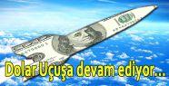 Dolar Uçuşa devam ediyor...