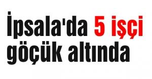 Edirne İpsala'da 5 işçi göçük altında