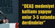 Erdoğan: DEAŞ medeniyet katliamı yapıyor