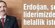 Erdoğan, şehit liderimizden helallik istesin