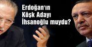 Erdoğan'ın Köşk Adayı İhsanoğlu muydu?