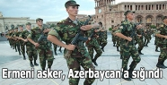 Ermeni asker, Azerbaycan'a sığındı